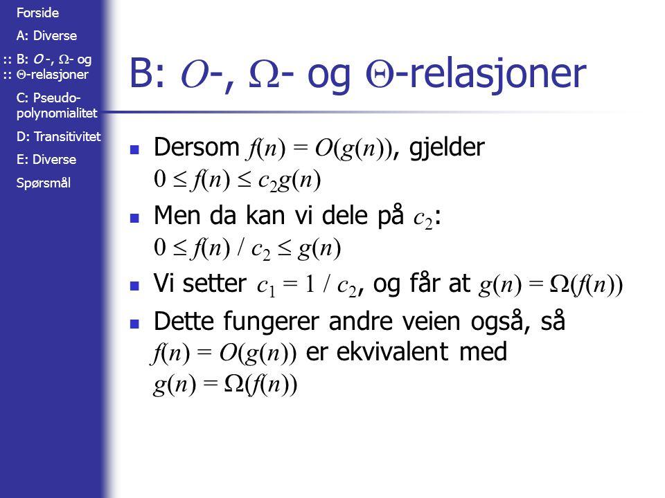 Forside A: Diverse B: O -,  - og  -relasjoner C: Pseudo- polynomialitet D: Transitivitet E: Diverse Spørsmål B: O -,  - og  -relasjoner Dersom f(n) = O(g(n)), gjelder 0  f(n)  c 2 g(n) Men da kan vi dele på c 2 : 0  f(n) / c 2  g(n) Vi setter c 1 = 1 / c 2, og får at g(n) =  (f(n)) Dette fungerer andre veien også, så f(n) = O(g(n)) er ekvivalent med g(n) =  (f(n))::