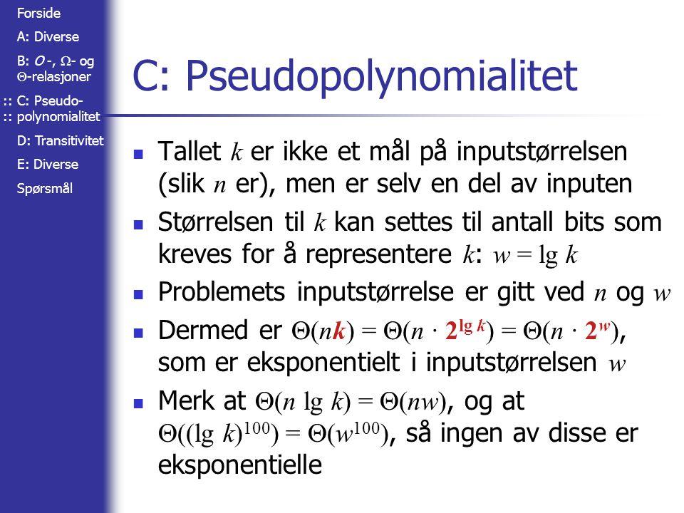 Forside A: Diverse B: O -,  - og  -relasjoner C: Pseudo- polynomialitet D: Transitivitet E: Diverse Spørsmål C: Pseudopolynomialitet Tallet k er ikke et mål på inputstørrelsen (slik n er), men er selv en del av inputen Størrelsen til k kan settes til antall bits som kreves for å representere k : w = lg k Problemets inputstørrelse er gitt ved n og w Dermed er  (nk) =  (n · 2 lg k ) =  (n · 2 w ), som er eksponentielt i inputstørrelsen w Merk at  (n lg k) =  (nw), og at  ((lg k) 100 ) =  (w 100 ), så ingen av disse er eksponentielle::