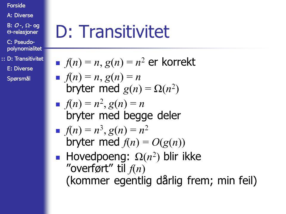 Forside A: Diverse B: O -,  - og  -relasjoner C: Pseudo- polynomialitet D: Transitivitet E: Diverse Spørsmål D: Transitivitet f(n) = n, g(n) = n 2 er korrekt f(n) = n, g(n) = n bryter med g(n) = Ω(n 2 ) f(n) = n 2, g(n) = n bryter med begge deler f(n) = n 3, g(n) = n 2 bryter med f(n) = O(g(n)) Hovedpoeng: Ω(n 2 ) blir ikke overført til f(n) (kommer egentlig dårlig frem; min feil) ::