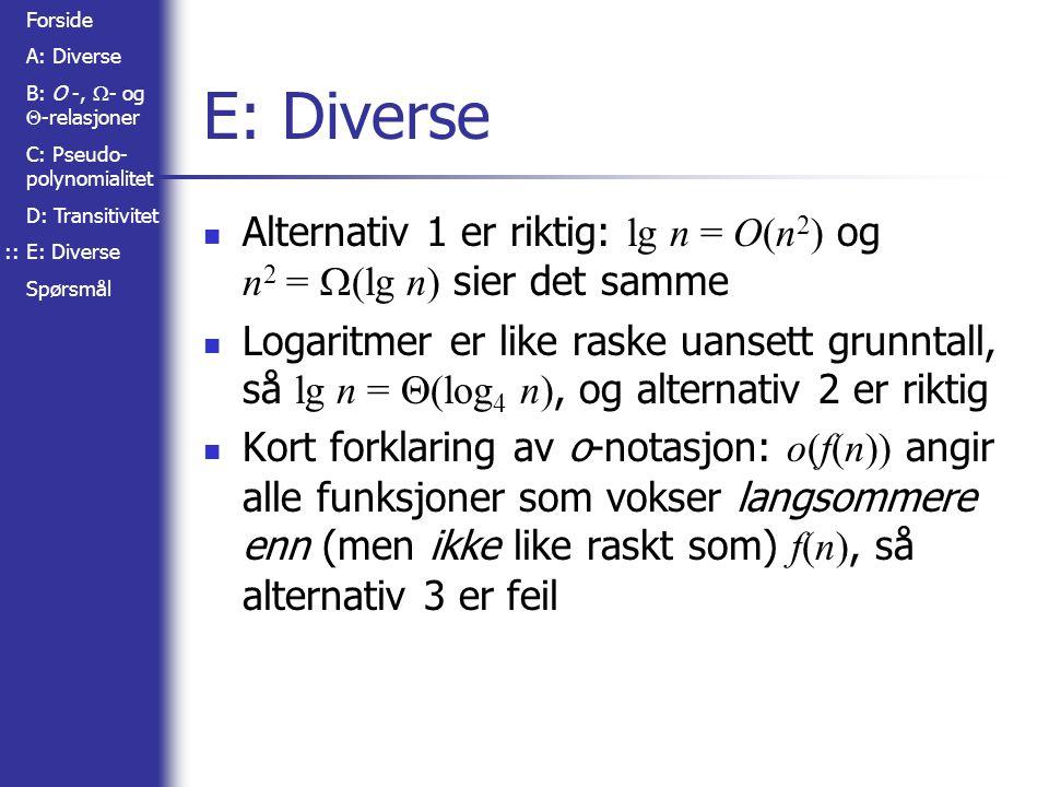 Forside A: Diverse B: O -,  - og  -relasjoner C: Pseudo- polynomialitet D: Transitivitet E: Diverse Spørsmål E: Diverse Alternativ 1 er riktig: lg n = O(n 2 ) og n 2 =  (lg n) sier det samme Logaritmer er like raske uansett grunntall, så lg n =  (log 4 n), og alternativ 2 er riktig Kort forklaring av o-notasjon: o(f(n)) angir alle funksjoner som vokser langsommere enn (men ikke like raskt som) f(n), så alternativ 3 er feil ::