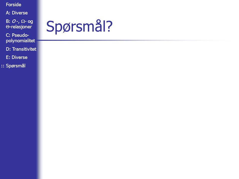 Forside A: Diverse B: O -,  - og  -relasjoner C: Pseudo- polynomialitet D: Transitivitet E: Diverse Spørsmål Spørsmål? ::