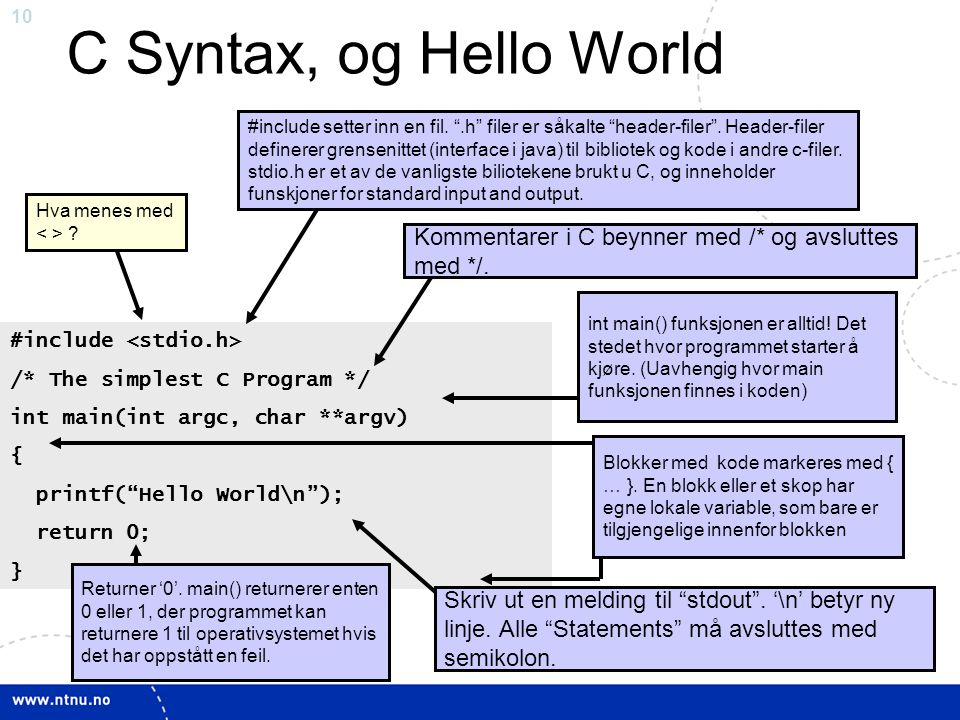 "10 C Syntax, og Hello World #include /* The simplest C Program */ int main(int argc, char **argv) { printf(""Hello World\n""); return 0; } int main() fu"