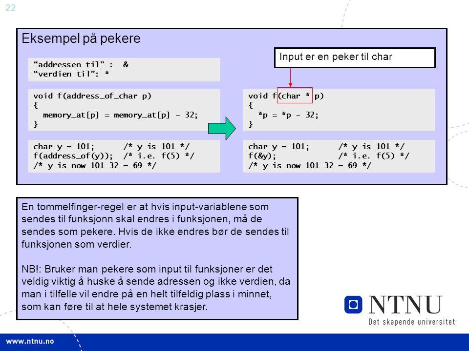 "22 ""Pointers"" Eksempel på pekere ""addressen til"" : & ""verdien til"": * void f(char * p) { *p = *p - 32; } char y = 101; /* y is 101 */ f(&y); /* i.e. f"