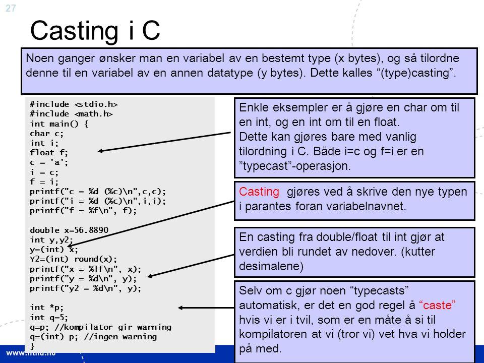 27 Casting i C Noen ganger ønsker man en variabel av en bestemt type (x bytes), og så tilordne denne til en variabel av en annen datatype (y bytes). D