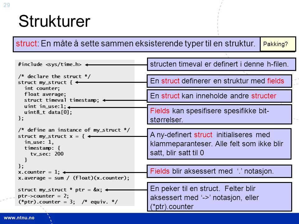 29 Strukturer struct: En måte å sette sammen eksisterende typer til en struktur. #include /* declare the struct */ struct my_struct { int counter; flo