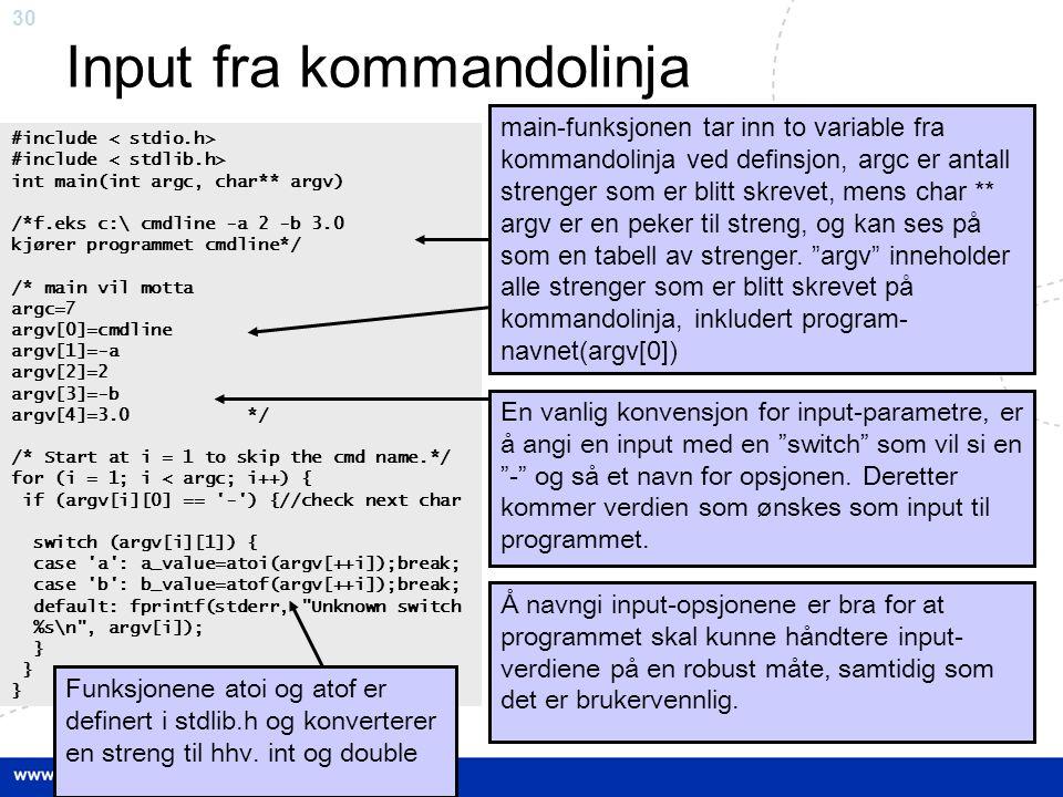 30 Input fra kommandolinja #include int main(int argc, char** argv) /*f.eks c:\ cmdline -a 2 -b 3.0 kjører programmet cmdline*/ /* main vil motta argc