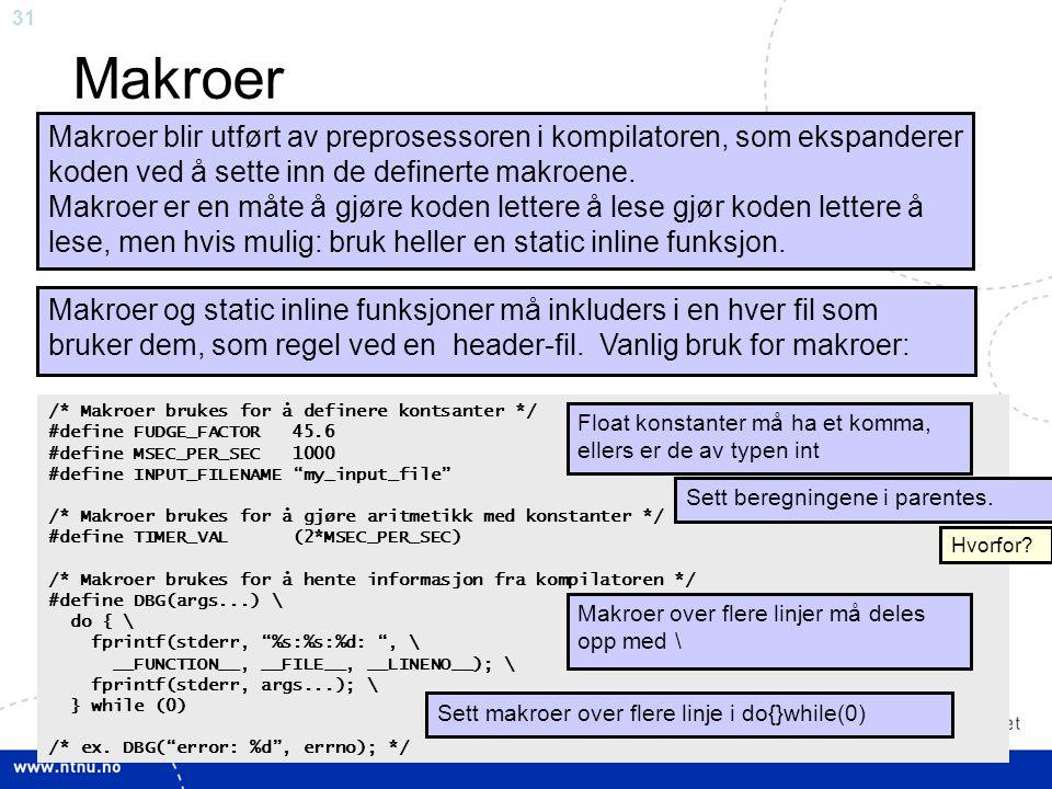 31 Makroer Makroer blir utført av preprosessoren i kompilatoren, som ekspanderer koden ved å sette inn de definerte makroene. Makroer er en måte å gjø