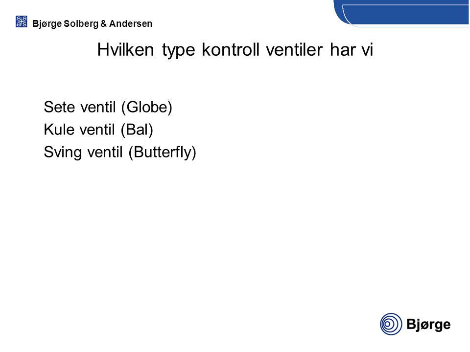 Bjørge Solberg & Andersen Sete ventil (Globe) Kule ventil (Bal) Sving ventil (Butterfly) Hvilken type kontroll ventiler har vi