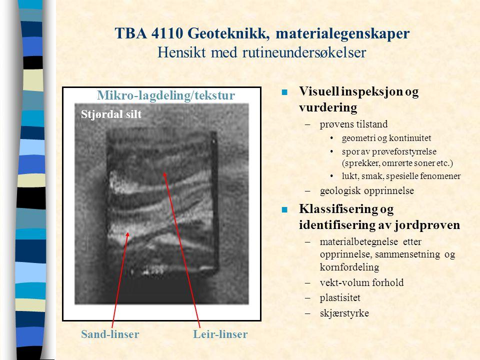 Sand-linserLeir-linser n Visuell inspeksjon og vurdering –prøvens tilstand geometri og kontinuitet spor av prøveforstyrrelse (sprekker, omrørte soner etc.) lukt, smak, spesielle fenomener –geologisk opprinnelse n Klassifisering og identifisering av jordprøven –materialbetegnelse etter opprinnelse, sammensetning og kornfordeling –vekt-volum forhold –plastisitet –skjærstyrke Mikro-lagdeling/tekstur Stjørdal silt TBA 4110 Geoteknikk, materialegenskaper Hensikt med rutineundersøkelser