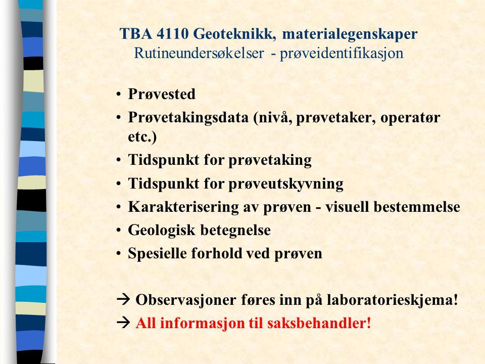 TBA 4110 Geoteknikk, materialegenskaper Rutineundersøkelser - prøveidentifikasjon Prøvested Prøvetakingsdata (nivå, prøvetaker, operatør etc.) Tidspunkt for prøvetaking Tidspunkt for prøveutskyvning Karakterisering av prøven - visuell bestemmelse Geologisk betegnelse Spesielle forhold ved prøven  Observasjoner føres inn på laboratorieskjema.