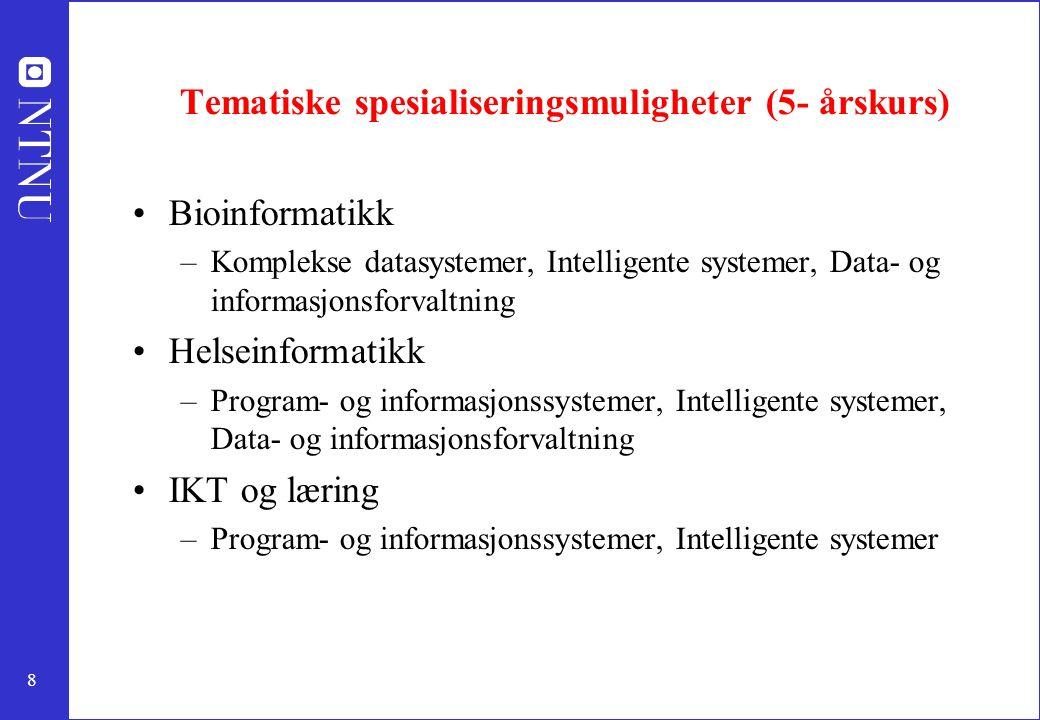 8 Tematiske spesialiseringsmuligheter (5- årskurs) Bioinformatikk –Komplekse datasystemer, Intelligente systemer, Data- og informasjonsforvaltning Helseinformatikk –Program- og informasjonssystemer, Intelligente systemer, Data- og informasjonsforvaltning IKT og læring –Program- og informasjonssystemer, Intelligente systemer