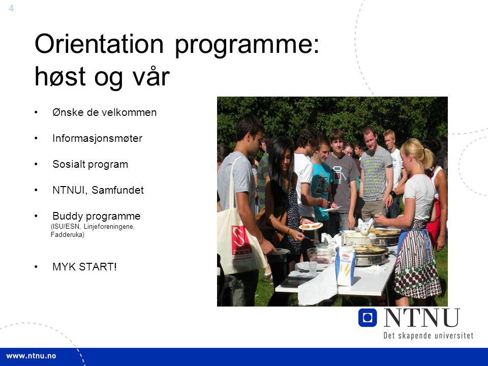 4 Orientation programme: høst og vår Ønske de velkommen Informasjonsmøter Sosialt program NTNUI, Samfundet Buddy programme (ISU/ESN, Linjeforeningene, Fadderuka) MYK START!
