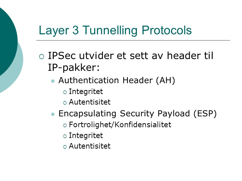 Layer 3 Tunnelling Protocols  IPSec utvider et sett av header til IP-pakker: Authentication Header (AH)  Integritet  Autentisitet Encapsulating Security Payload (ESP)  Fortrolighet/Konfidensialitet  Integritet  Autentisitet