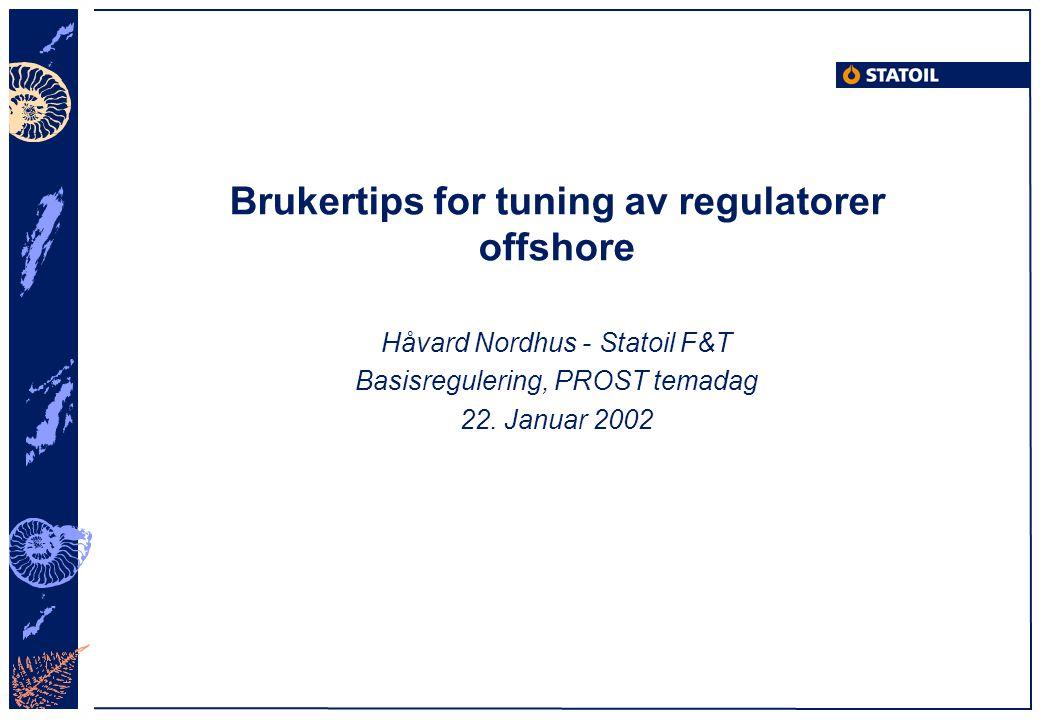 Brukertips for tuning av regulatorer offshore Håvard Nordhus - Statoil F&T Basisregulering, PROST temadag 22. Januar 2002