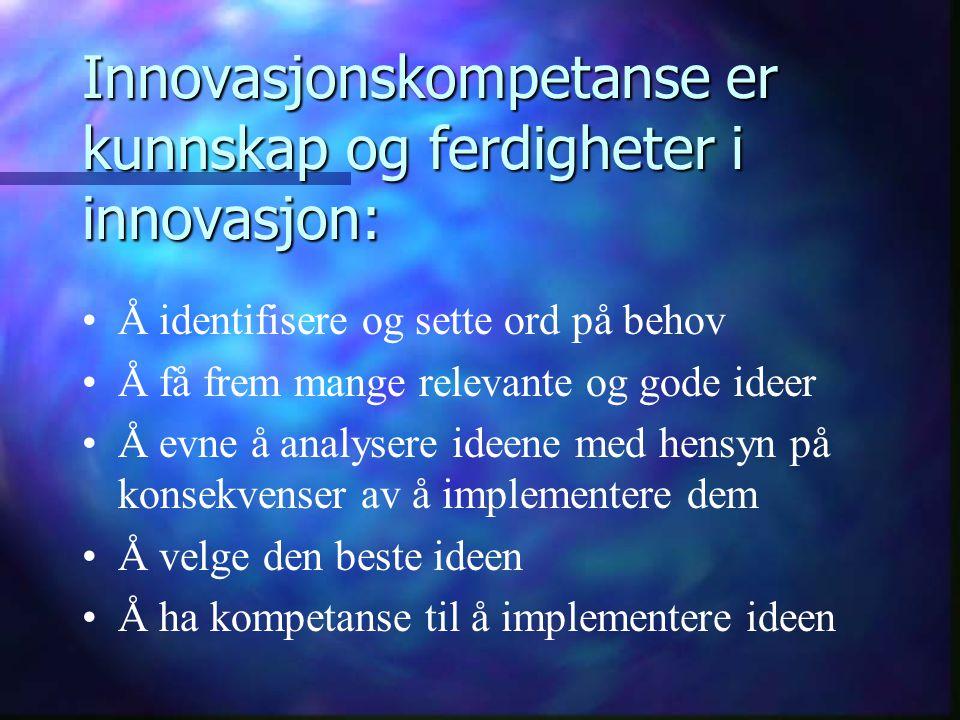 Innovasjonskompetanse er kunnskap og ferdigheter i innovasjon: Å identifisere og sette ord på behov Å få frem mange relevante og gode ideer Å evne å a