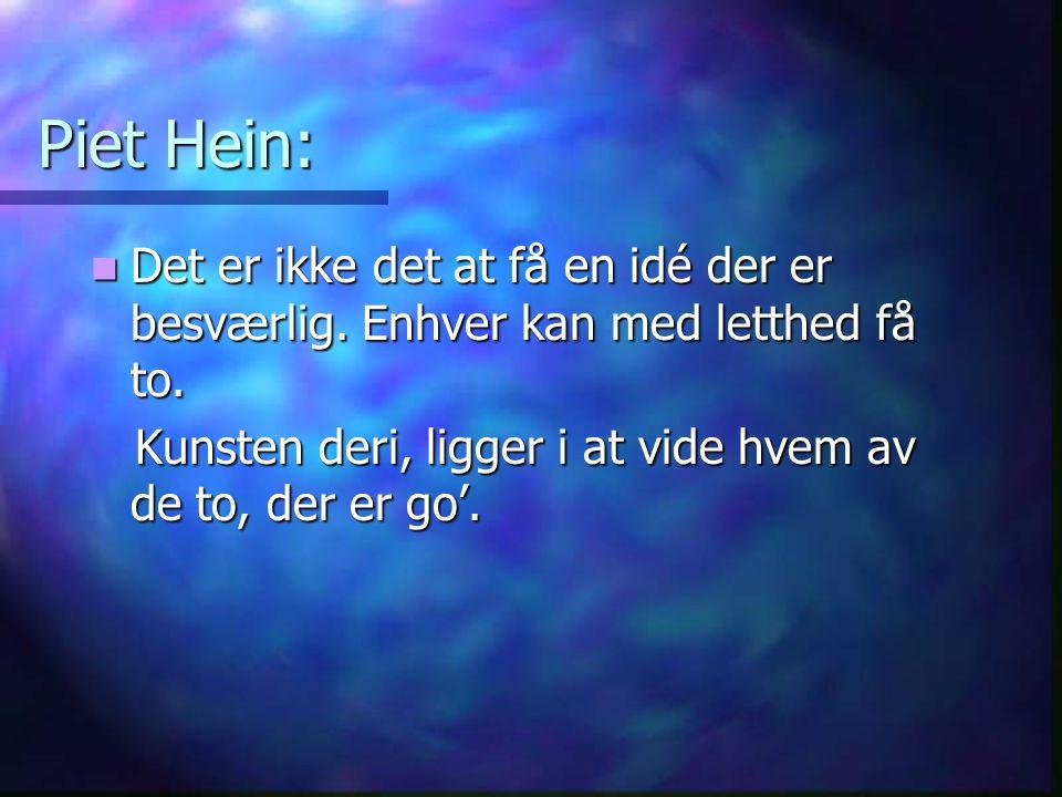 Piet Hein: Det er ikke det at få en idé der er besværlig. Enhver kan med letthed få to. Det er ikke det at få en idé der er besværlig. Enhver kan med
