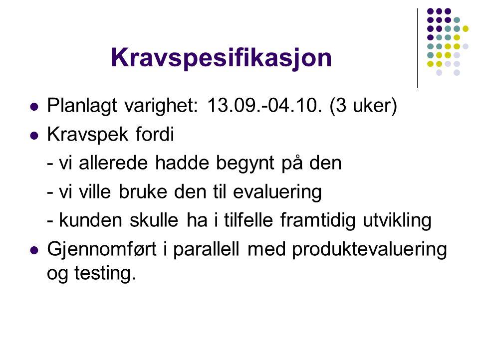 Kravspesifikasjon Planlagt varighet: 13.09.-04.10. (3 uker) Kravspek fordi - vi allerede hadde begynt på den - vi ville bruke den til evaluering - kun