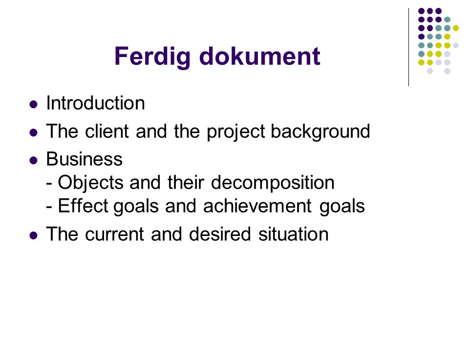 Ferdig dokument Introduction The client and the project background Business - Objects and their decomposition - Effect goals and achievement goals The current and desired situation