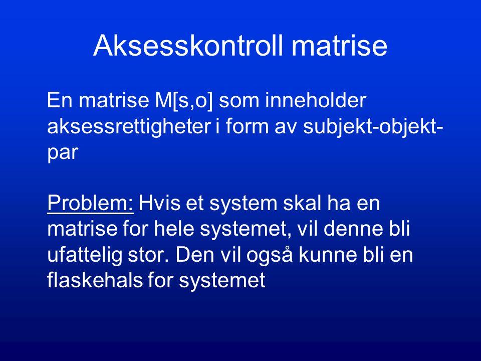 Aksesskontroll matrise En matrise M[s,o] som inneholder aksessrettigheter i form av subjekt-objekt- par Problem: Hvis et system skal ha en matrise for