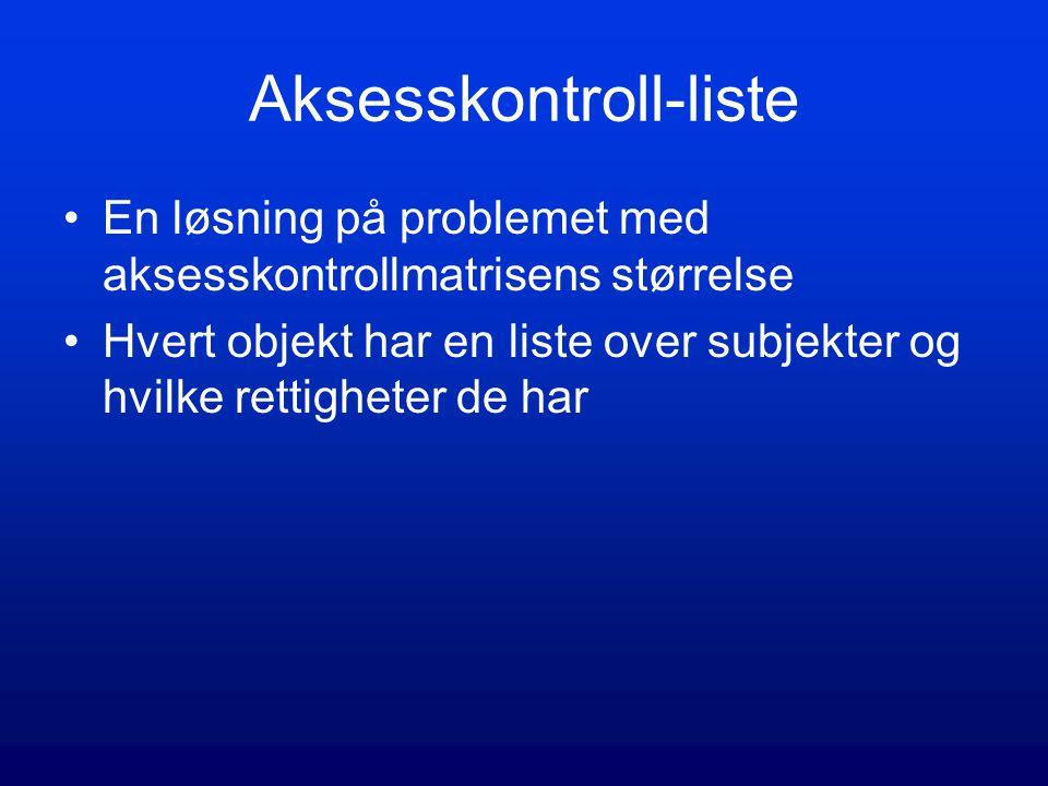 Aksesskontroll-liste En løsning på problemet med aksesskontrollmatrisens størrelse Hvert objekt har en liste over subjekter og hvilke rettigheter de h