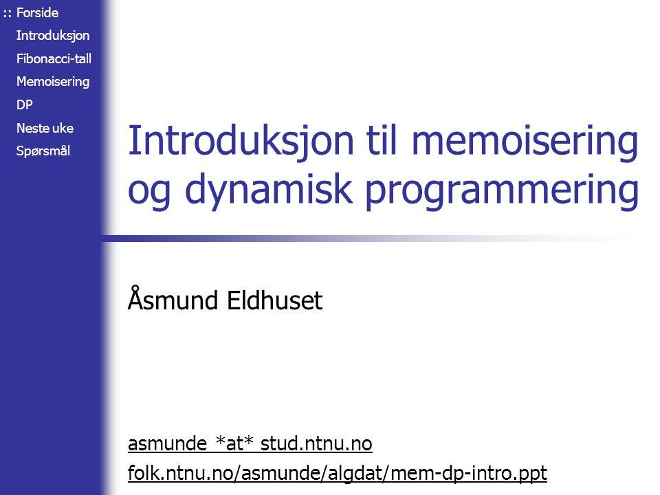 Forside Introduksjon Fibonacci-tall Memoisering DP Neste uke Spørsmål Introduksjon til memoisering og dynamisk programmering Åsmund Eldhuset asmunde *at* stud.ntnu.no folk.ntnu.no/asmunde/algdat/mem-dp-intro.ppt ::