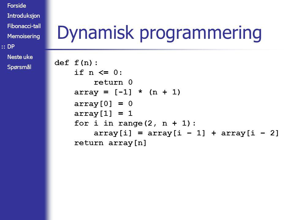 Forside Introduksjon Fibonacci-tall Memoisering DP Neste uke Spørsmål Dynamisk programmering def f(n): if n <= 0: return 0 array = [-1] * (n + 1) array[0] = 0 array[1] = 1 for i in range(2, n + 1): array[i] = array[i – 1] + array[i – 2] return array[n] ::