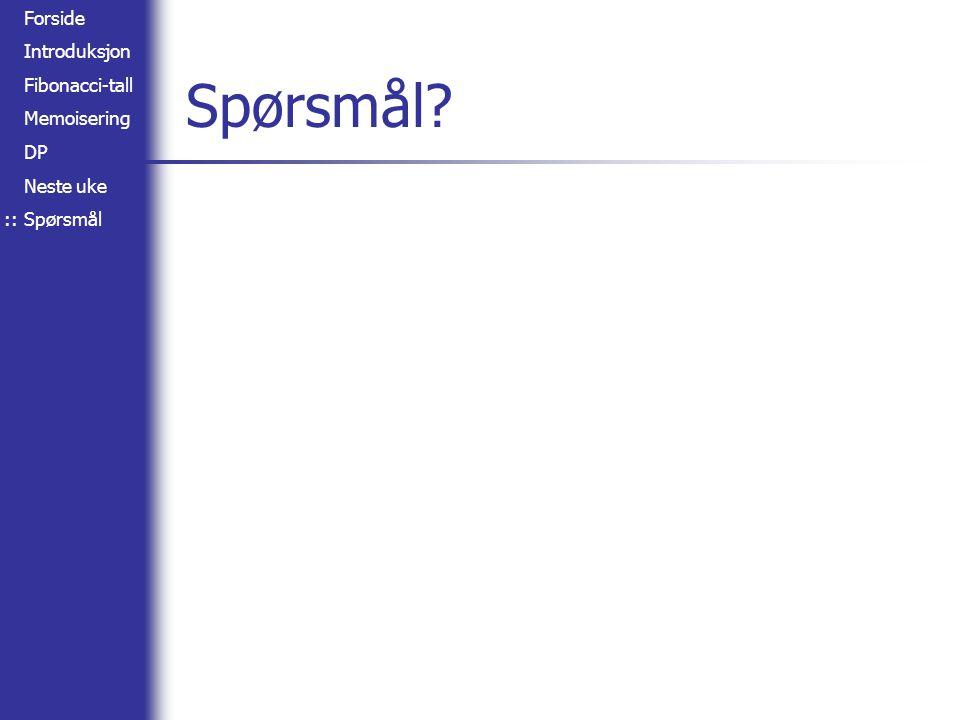 Forside Introduksjon Fibonacci-tall Memoisering DP Neste uke Spørsmål Spørsmål ::