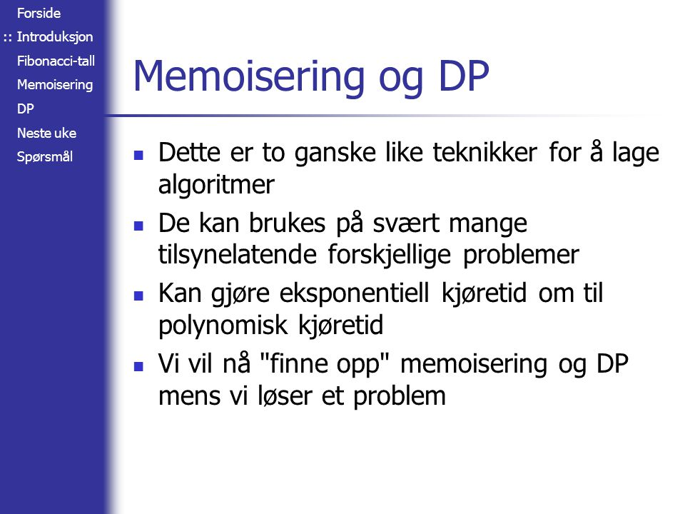 Forside Introduksjon Fibonacci-tall Memoisering DP Neste uke Spørsmål Memoisering og DP Dette er to ganske like teknikker for å lage algoritmer De kan brukes på svært mange tilsynelatende forskjellige problemer Kan gjøre eksponentiell kjøretid om til polynomisk kjøretid Vi vil nå finne opp memoisering og DP mens vi løser et problem ::