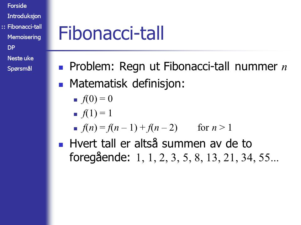 Forside Introduksjon Fibonacci-tall Memoisering DP Neste uke Spørsmål Fibonacci-tall Problem: Regn ut Fibonacci-tall nummer n Matematisk definisjon: f(0) = 0 f(1) = 1 f(n) = f(n – 1) + f(n – 2) for n > 1 Hvert tall er altså summen av de to foregående: 1, 1, 2, 3, 5, 8, 13, 21, 34, 55...