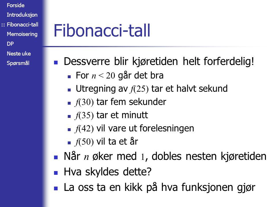 Forside Introduksjon Fibonacci-tall Memoisering DP Neste uke Spørsmål Fibonacci-tall Dessverre blir kjøretiden helt forferdelig.