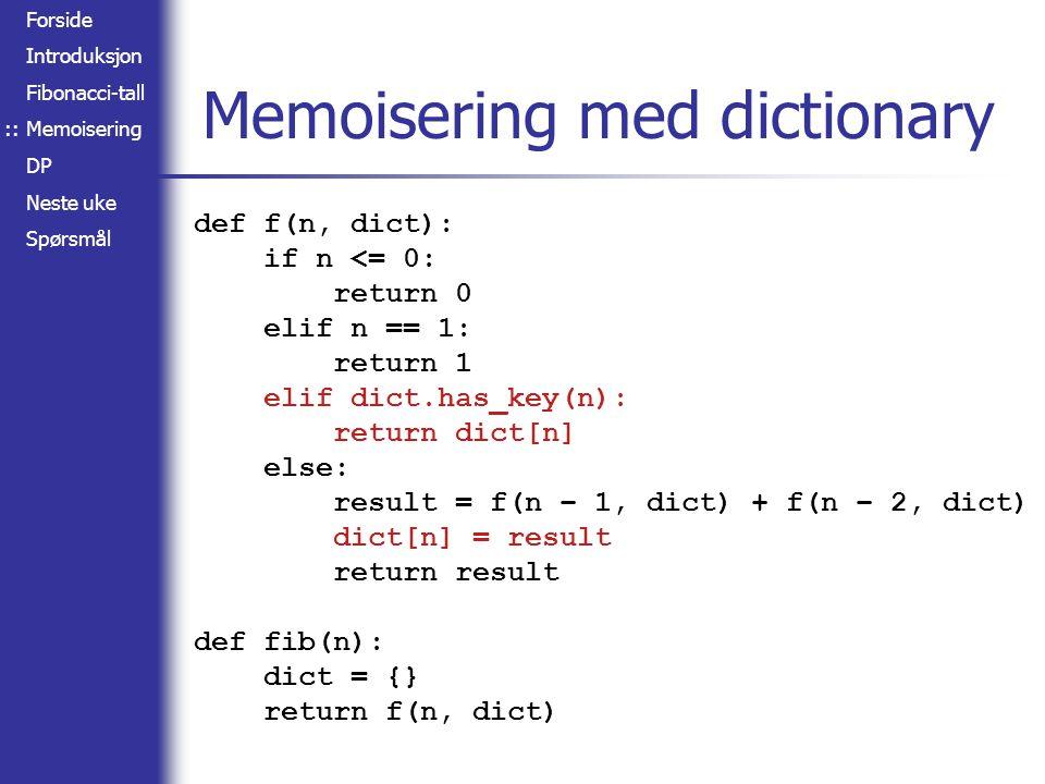Forside Introduksjon Fibonacci-tall Memoisering DP Neste uke Spørsmål Memoisering med dictionary def f(n, dict): if n <= 0: return 0 elif n == 1: return 1 elif dict.has_key(n): return dict[n] else: result = f(n – 1, dict) + f(n – 2, dict) dict[n] = result return result def fib(n): dict = {} return f(n, dict) ::