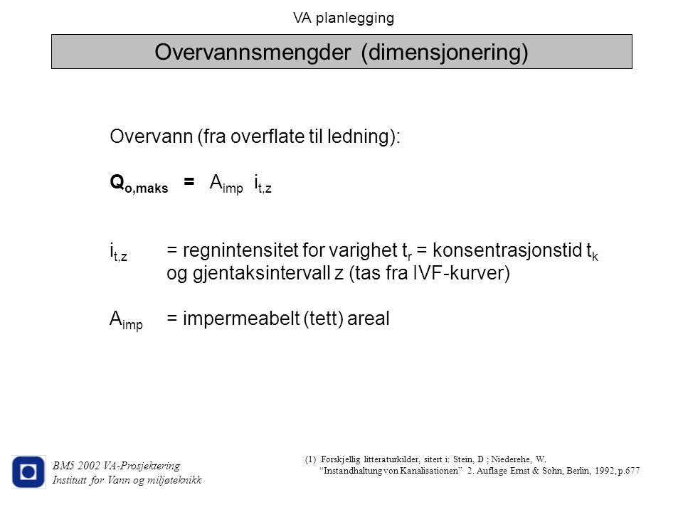 VA planlegging BM5 2002 VA-Prosjektering Institutt for Vann og miljøteknikk Overvann (fra overflate til ledning): Q o,maks = A imp i t,z i t,z = regni