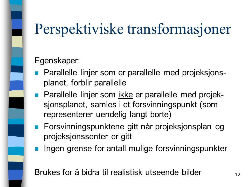 12 Perspektiviske transformasjoner Egenskaper: n Parallelle linjer som er parallelle med projeksjons- planet, forblir parallelle n Parallelle linjer som ikke er parallelle med projek- sjonsplanet, samles i et forsvinningspunkt (som representerer uendelig langt borte) n Forsvinningspunktene gitt når projeksjonsplan og projeksjonssenter er gitt n Ingen grense for antall mulige forsvinningspunkter Brukes for å bidra til realistisk utseende bilder