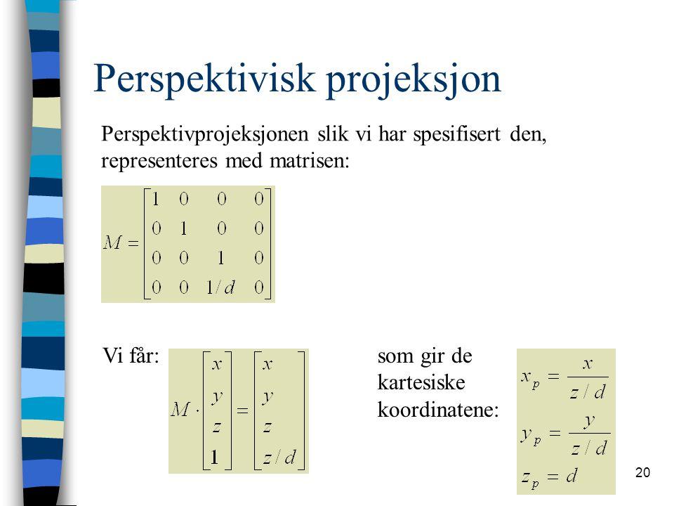 20 Perspektivisk projeksjon Perspektivprojeksjonen slik vi har spesifisert den, representeres med matrisen: Vi får: som gir de kartesiske koordinatene: