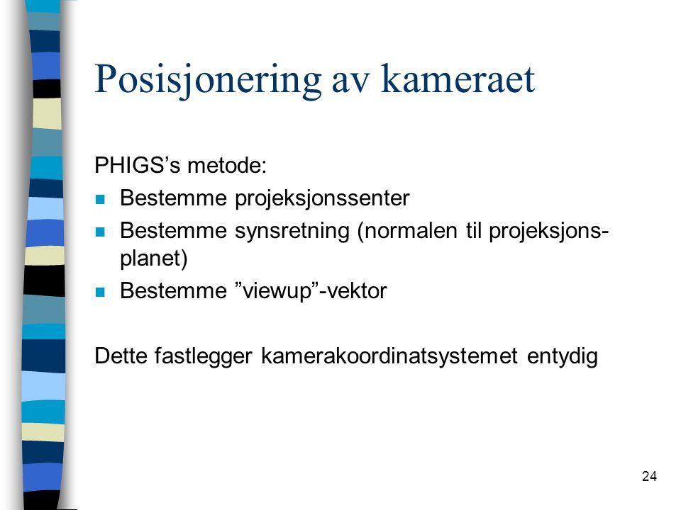 24 Posisjonering av kameraet PHIGS's metode: n Bestemme projeksjonssenter n Bestemme synsretning (normalen til projeksjons- planet) n Bestemme viewup -vektor Dette fastlegger kamerakoordinatsystemet entydig