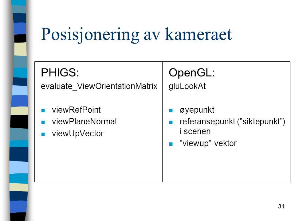 31 Posisjonering av kameraet PHIGS: evaluate_ViewOrientationMatrix n viewRefPoint n viewPlaneNormal n viewUpVector OpenGL: gluLookAt n øyepunkt n referansepunkt ( siktepunkt ) i scenen n viewup -vektor