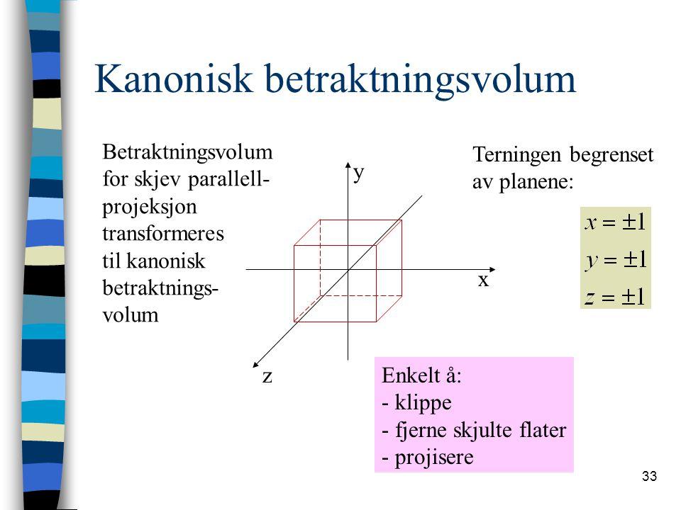 33 Kanonisk betraktningsvolum Terningen begrenset av planene: z x y Enkelt å: - klippe - fjerne skjulte flater - projisere Betraktningsvolum for skjev parallell- projeksjon transformeres til kanonisk betraktnings- volum