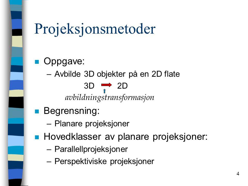 4 Projeksjonsmetoder n Oppgave: –Avbilde 3D objekter på en 2D flate 3D 2D avbildningstransformasjon n Begrensning: –Planare projeksjoner n Hovedklasser av planare projeksjoner: –Parallellprojeksjoner –Perspektiviske projeksjoner