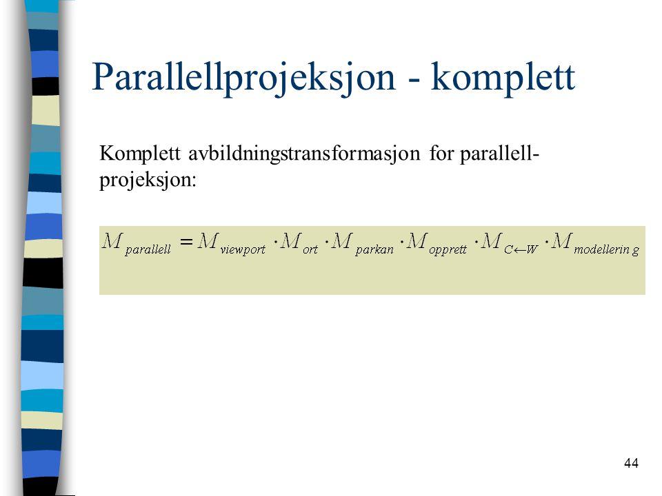 44 Parallellprojeksjon - komplett Komplett avbildningstransformasjon for parallell- projeksjon:
