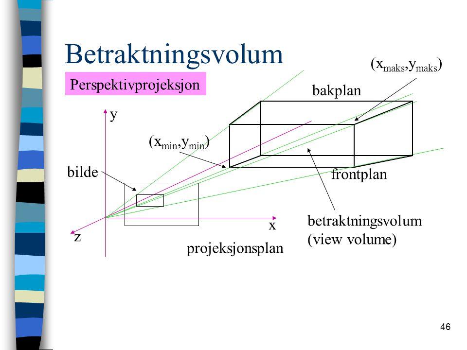 46 Betraktningsvolum z x y frontplan bakplan (x min,y min ) (x maks,y maks ) projeksjonsplan bilde betraktningsvolum (view volume) Perspektivprojeksjon