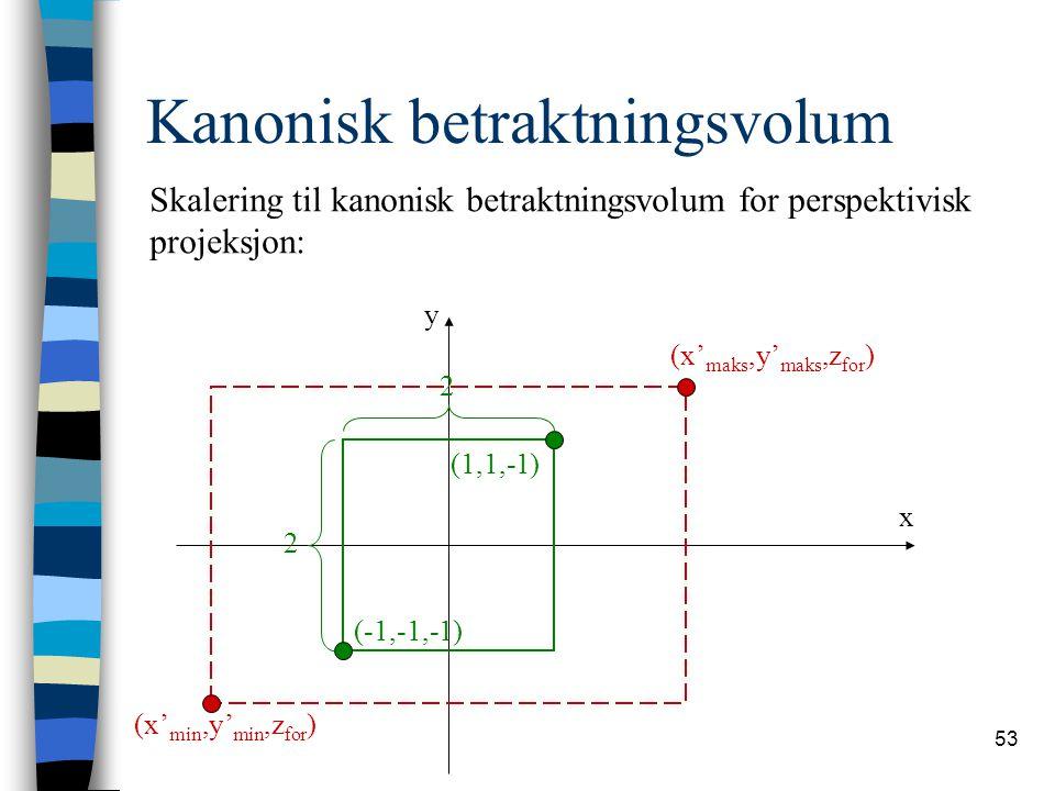 53 Kanonisk betraktningsvolum y x (x' maks,y' maks,z for ) (x' min,y' min,z for ) (1,1,-1) (-1,-1,-1) 2 2 Skalering til kanonisk betraktningsvolum for perspektivisk projeksjon: