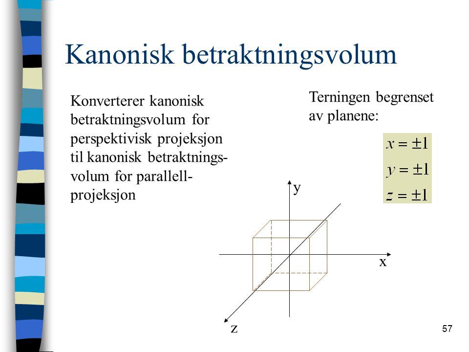 57 Kanonisk betraktningsvolum Terningen begrenset av planene: z x y Konverterer kanonisk betraktningsvolum for perspektivisk projeksjon til kanonisk betraktnings- volum for parallell- projeksjon