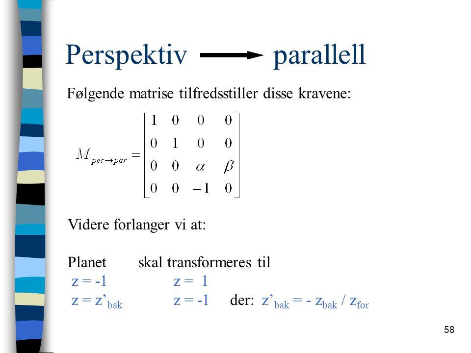 58 Perspektiv parallell Følgende matrise tilfredsstiller disse kravene: Videre forlanger vi at: Planet skal transformeres til z = -1 z = 1 z = z' bak z = -1 der: z' bak = - z bak / z for