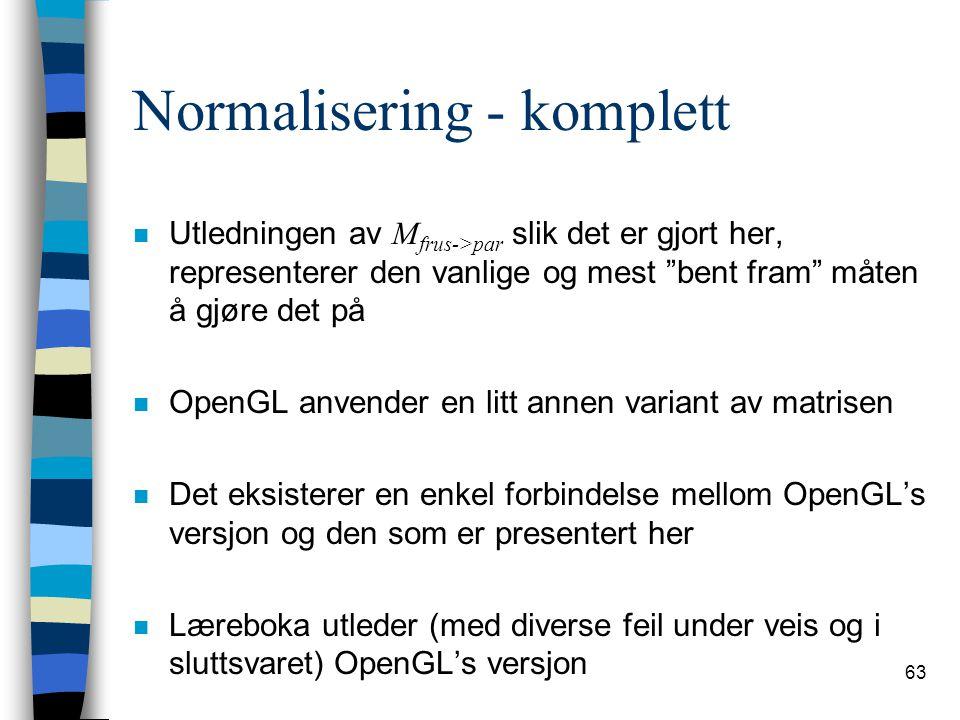 63 Normalisering - komplett Utledningen av M frus->par slik det er gjort her, representerer den vanlige og mest bent fram måten å gjøre det på n OpenGL anvender en litt annen variant av matrisen n Det eksisterer en enkel forbindelse mellom OpenGL's versjon og den som er presentert her n Læreboka utleder (med diverse feil under veis og i sluttsvaret) OpenGL's versjon