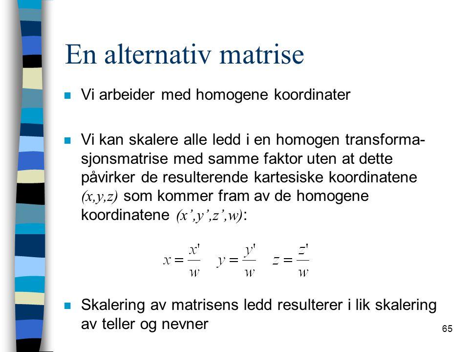 65 En alternativ matrise n Vi arbeider med homogene koordinater Vi kan skalere alle ledd i en homogen transforma- sjonsmatrise med samme faktor uten at dette påvirker de resulterende kartesiske koordinatene (x,y,z) som kommer fram av de homogene koordinatene (x',y',z',w) : n Skalering av matrisens ledd resulterer i lik skalering av teller og nevner