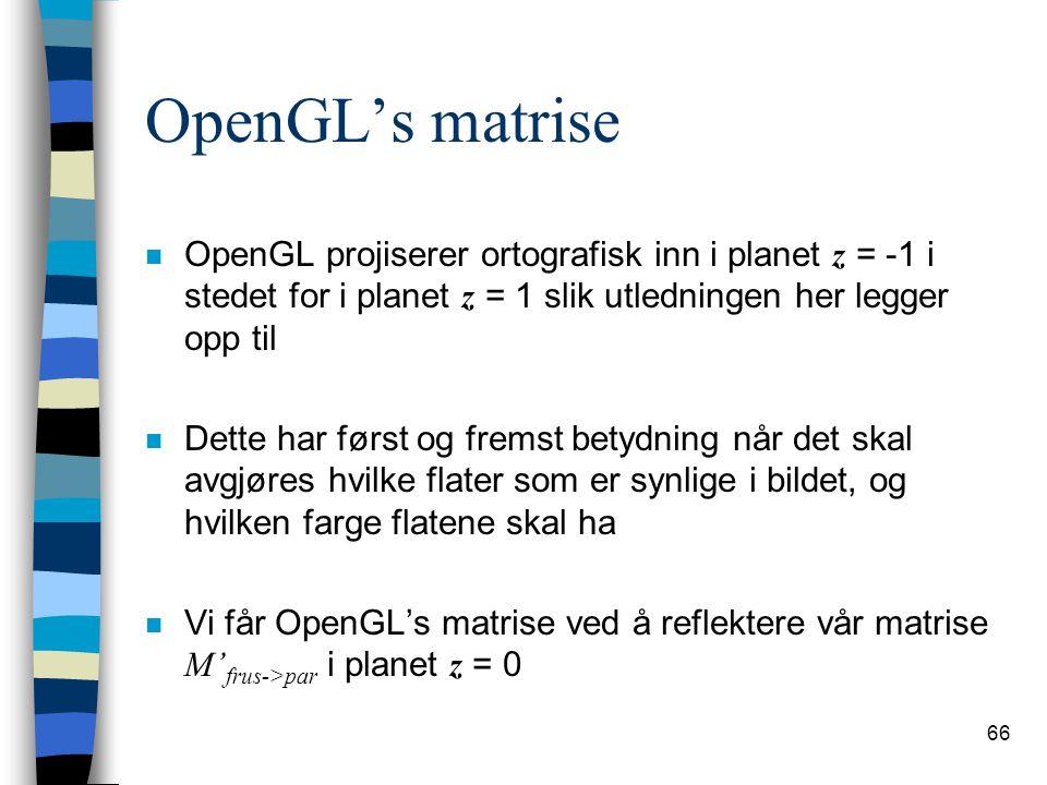 66 OpenGL's matrise OpenGL projiserer ortografisk inn i planet z = -1 i stedet for i planet z = 1 slik utledningen her legger opp til n Dette har først og fremst betydning når det skal avgjøres hvilke flater som er synlige i bildet, og hvilken farge flatene skal ha Vi får OpenGL's matrise ved å reflektere vår matrise M' frus->par i planet z = 0