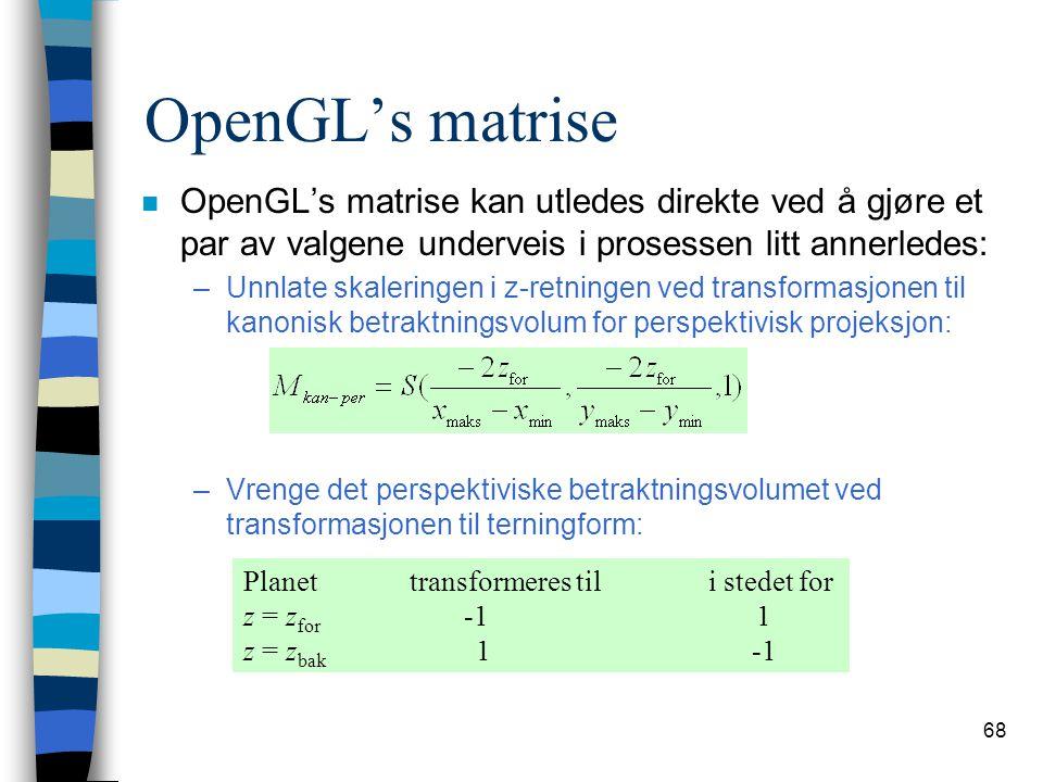 68 OpenGL's matrise n OpenGL's matrise kan utledes direkte ved å gjøre et par av valgene underveis i prosessen litt annerledes: –Unnlate skaleringen i z-retningen ved transformasjonen til kanonisk betraktningsvolum for perspektivisk projeksjon: –Vrenge det perspektiviske betraktningsvolumet ved transformasjonen til terningform: Planet transformeres til i stedet for z = z for -1 1 z = z bak 1 -1