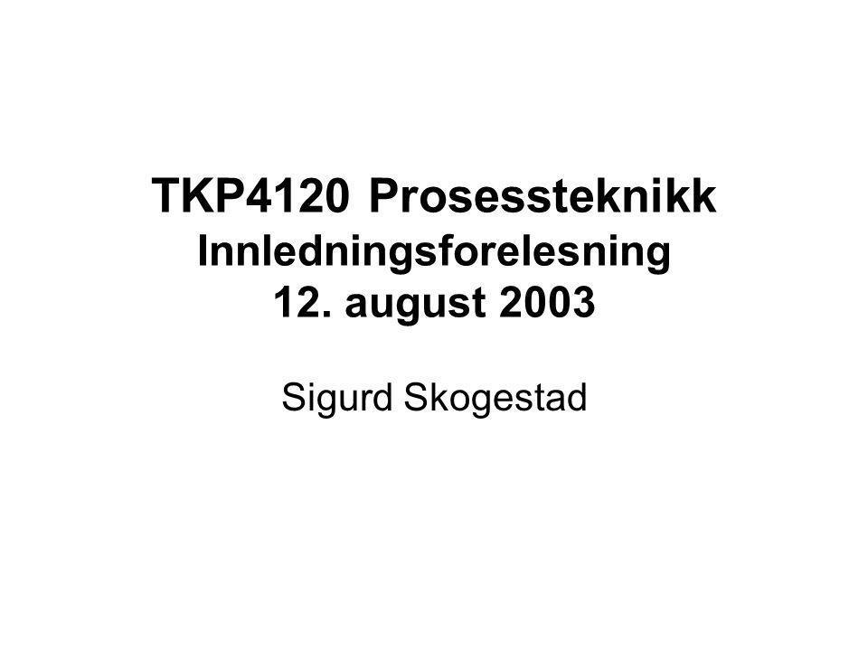 TKP4120 Prosessteknikk Innledningsforelesning 12. august 2003 Sigurd Skogestad