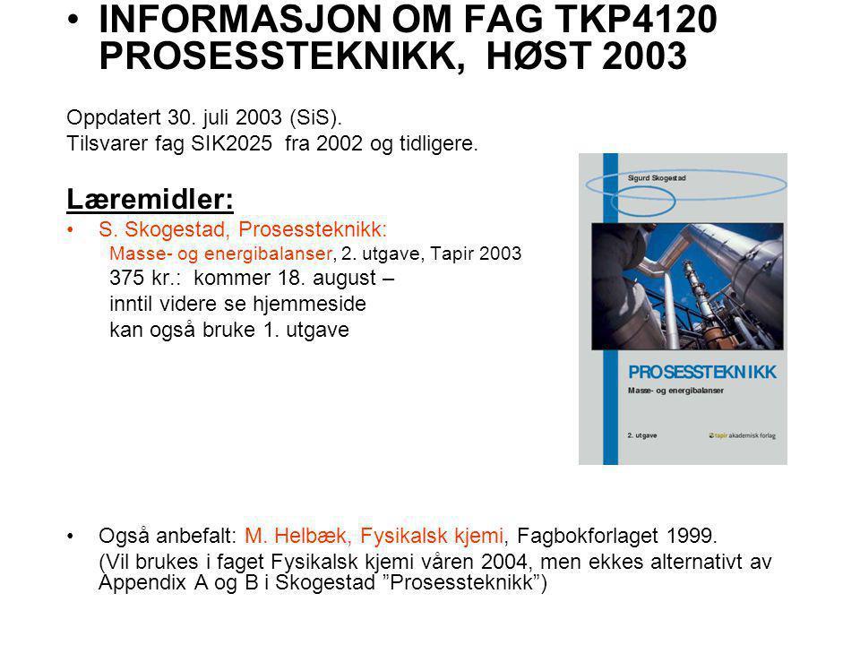INFORMASJON OM FAG TKP4120 PROSESSTEKNIKK, HØST 2003 Oppdatert 30. juli 2003 (SiS). Tilsvarer fag SIK2025 fra 2002 og tidligere. Læremidler: S. Skoges