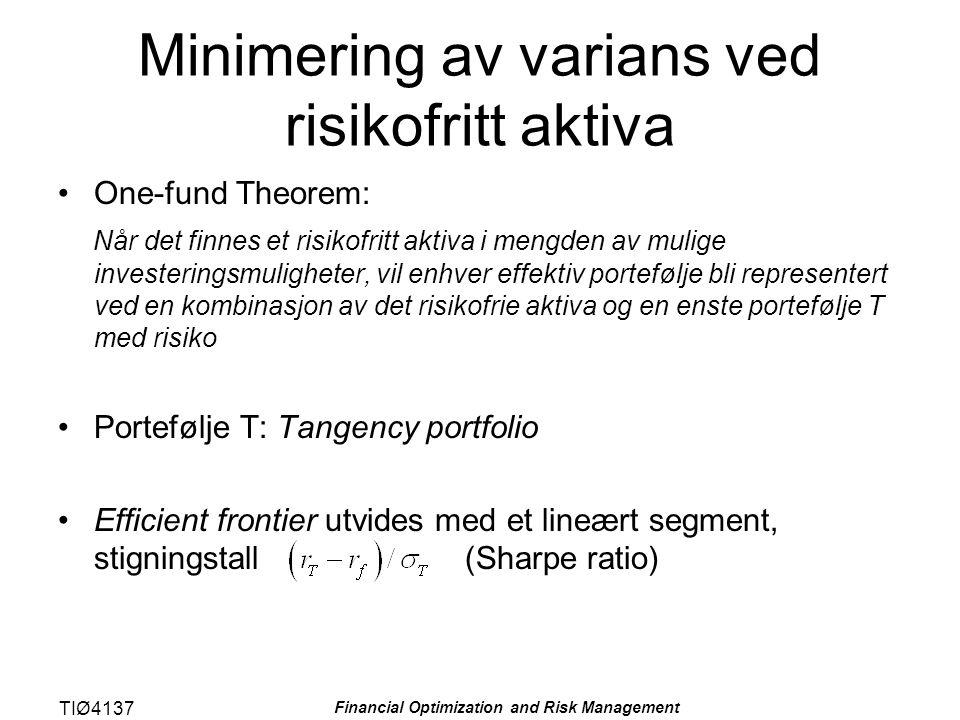 TIØ4137 Financial Optimization and Risk Management Minimering av varians ved risikofritt aktiva One-fund Theorem: Når det finnes et risikofritt aktiva i mengden av mulige investeringsmuligheter, vil enhver effektiv portefølje bli representert ved en kombinasjon av det risikofrie aktiva og en enste portefølje T med risiko Portefølje T: Tangency portfolio Efficient frontier utvides med et lineært segment, stigningstall (Sharpe ratio)